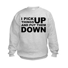 Pick Thing Up And Put Them Down Sweatshirt