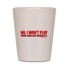 No, I Won't Play Your Lame Ass Requests Shot Glass