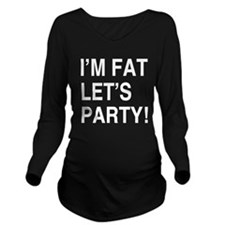 Im Fat Lets Party Long Sleeve Maternity T-Shirt