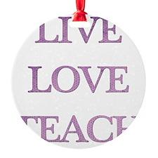 LIVE LOVE TEACH Round Ornament