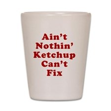 Aint Nothin Ketchup Cant Fix Shot Glass