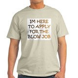 IM HERE 2 APPLY 4 THE BLOW JOB T-Shirt