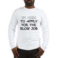 IM HERE TO APPLY 4 THE BLOW JOB 5 Long Sleeve T-Sh