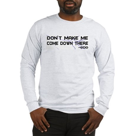 Don't Make Me Come Down There Long Sleeve T-Shirt