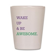 Wake up  be awesome (smaller) Shot Glass