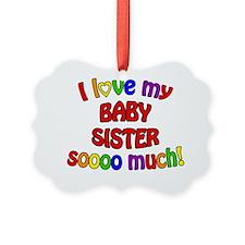 I love my BABY SISTER soooo much! Ornament