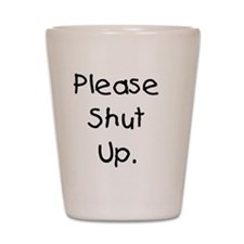 Please Shut Up. Shot Glass