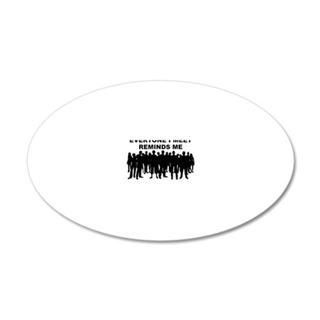 Everyone I Meet Funny T-Shir 20x12 Oval Wall Decal