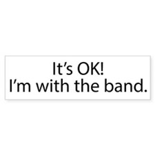 Its OK! Im with the band. Bumper Sticker