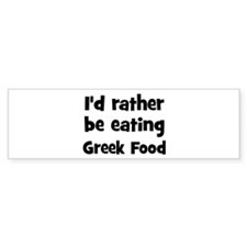 Rather be eating Greek Food Bumper Bumper Sticker