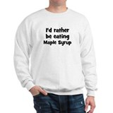Rather be eating Maple Syrup Sweatshirt
