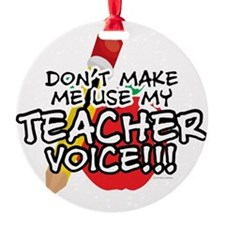 Dont Make Me Use My Teacher Voice! Round Ornament