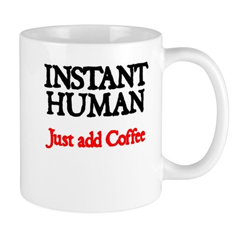 Instant Human. Just add Coffee Mugs