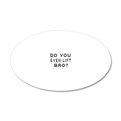 DO YOU EVEN LIFT BRO-WHITE 20x12 Oval Wall Decal