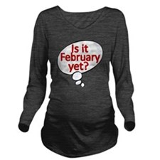 Is it February  yet  Long Sleeve Maternity T-Shirt