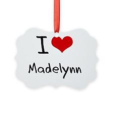 I Love Madelynn Ornament