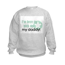 I'm here to pick up my daddy! Sweatshirt