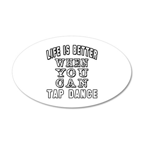 Life Is Better When You Can Tap Dance 20x12 Oval W