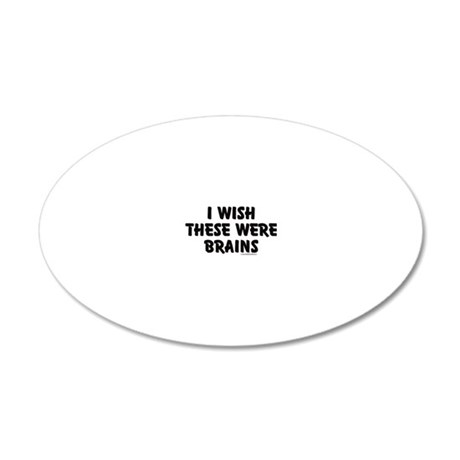 I WISH THESE WERE BRAINS 20x12 Oval Wall Decal