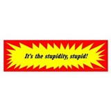 It's the Stupidity, Stupid! Bumper Car Sticker