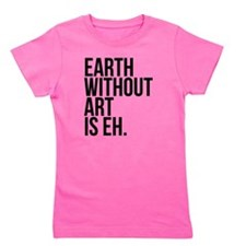 Earth Without Art is Eh. Girl's Tee