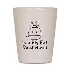 M.S. is a Big Fat Doodiehead Shot Glass