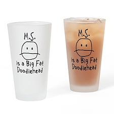 M.S. is a Big Fat Doodiehead Drinking Glass