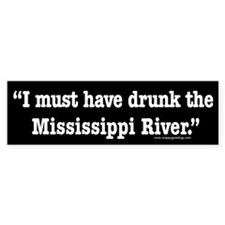 I Must Have Drunk the Mississippi River Bumper Sticker