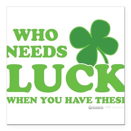 """Who Needs Luck Square Car Magnet 3"""" x 3"""""""