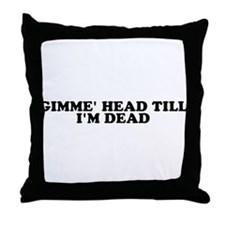 Gimme' Head Till I'm Dead Throw Pillow