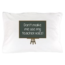 Don't Make Me Use My Teacher Voice! Pillow Case