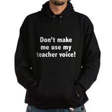 Don't Make Me Use My Teacher Voice! Hoodie