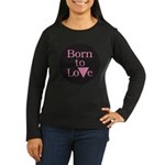 BORN TO LOVE Women's Long Sleeve Dark T-Shirt