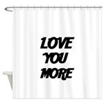 LOVE YOU MORE 4 Shower Curtain