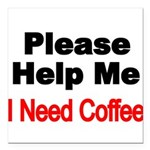 Please Help Me. I need Coffee. Square Car Magnet 3