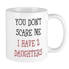 You Dont Scare Me I Have 2 Daughters Mugs