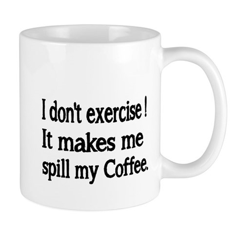 I dont exercise! It makes me spill my Coffee. Mugs