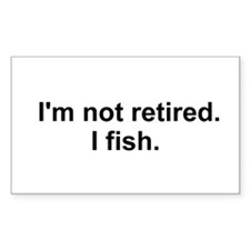 I'm not retired, I fish Decal