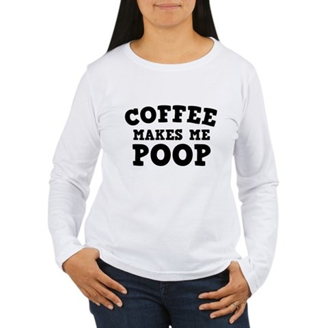 Coffee Makes Me Poop Long Sleeve T-Shirt