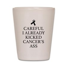 Careful I Already Kicked Cancer's Ass Shot Glass