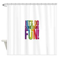 Lets do something fun! Shower Curtain