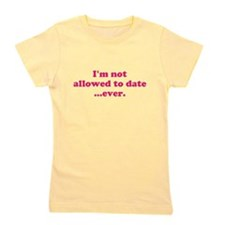 Im not allowed to date...ever. Girl's Tee
