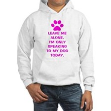 Only Speaking To My Dog Today Hoodie