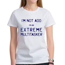I'm Not ADD...I'm an EXTREME MULTITASKER T-Shirt