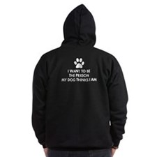 I want to be the person my dog thinks I am Zip Hoody