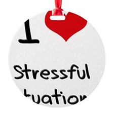 I love Stressful Situations Ornament