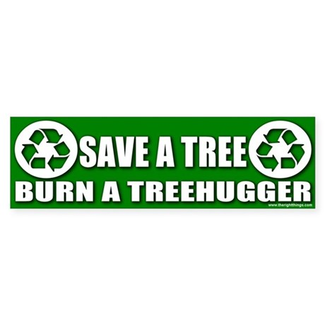 Save A Tree Burn Treehuggers Bumper Sticker
