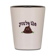 Youre the shit. Youre the poop Shot Glass