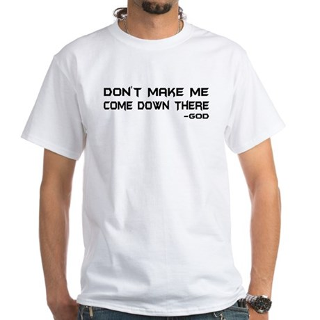 Don't Make Me Come Down There White T-Shirt
