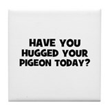 have you hugged your pigeon t Tile Coaster